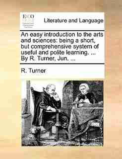 An easy introduction to the arts and sciences: being a short, but comprehensive system of useful and polite learning. ... By R. Turner, Jun. ... by R. Turner