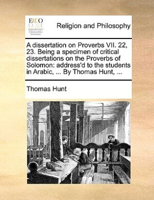 A dissertation on Proverbs VII. 22, 23. Being a specimen of critical dissertations on the Proverbs of Solomon: address'd to the students in Arabic, ... By Thomas Hunt, ... by Thomas Hunt