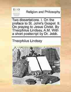 Two dissertations. I. On the preface to St. John's Gospel. II. On praying to Jesus Christ. By Theophilus Lindsey, A.M. With a short postscript by Dr. Jebb. by Theophilus Lindsey