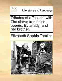 Tributes of affection: with The slave; and other poems. By a lady; and her brother. by Elizabeth Sophia Tomlins