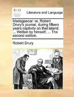 Madagascar: or, Robert Drury's journal, during fifteen years captivity on that island. ... Written by himself; by Robert Drury