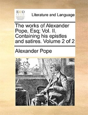 The works of Alexander Pope, Esq; Vol. II. Containing his epistles and satires.  Volume 2 of 2 by Alexander Pope