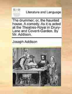 The drummer; or, the haunted house. A comedy. As it is acted at the Theatres-Royal in Drury-Lane and Covent-Garden. By Mr. Addison. by Joseph Addison