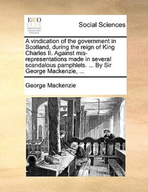 A vindication of the government in Scotland, during the reign of King Charles II. Against mis-representations made in several scandalous pamphlets. ... By Sir George Mackenzie, ... by George Mackenzie