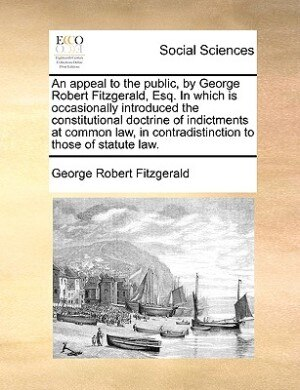 An appeal to the public, by George Robert Fitzgerald, Esq. In which is occasionally introduced the constitutional doctrine of indictments at common law, in contradistinction to those of statute law. by George Robert Fitzgerald