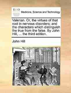 Valerian. Or, the virtues of that root in nervous disorders; and the characters which distinguish the true from the false. By John Hill, ... the third edition. by John Hill