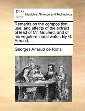 Remarks on the composition, use, and effects of the extract of lead of Mr. Goulard, and of his vegeto-mineral water. By G. Arnaud, ... by Georges Arnaud De Ronsil