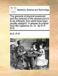 The grounds of physick examined: and the reasons of the abuses prov'd to be different, from what have been usually assign'd. In answ by M.D. P. P.