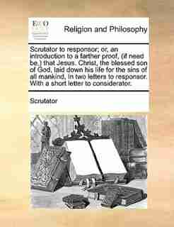 Scrutator to responsor; or, an introduction to a farther proof, (if need be,) that Jesus. Christ, the blessed son of God, laid down his life for the sins of all mankind, In two letters to responsor. With a short letter to considerator. by Scrutator