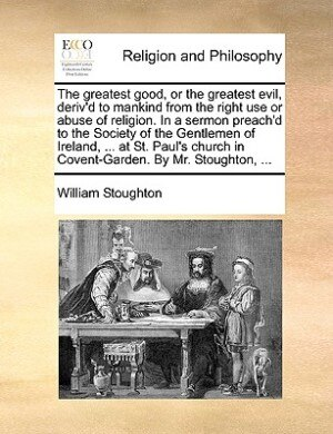 The greatest good, or the greatest evil, deriv'd to mankind from the right use or abuse of religion. In a sermon preach'd to the Society of the Gentlemen of Ireland, ... at St. Paul's church in Covent-Garden. By Mr. Stoughton, ... by William Stoughton