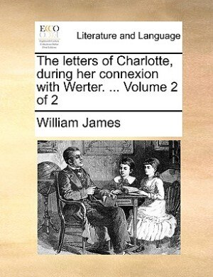 The letters of Charlotte, during her connexion with Werter. ...  Volume 2 of 2 by William James