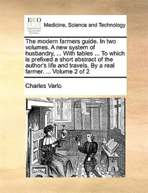 The modern farmers guide. In two volumes. A new system of husbandry, ... With tables ... To which is prefixed a short abstract of the author's life and travels. By a real farmer. ...  Volume 2 of 2 by Charles Varlo