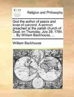 God the author of peace and lover of concord. A sermon preached at the parish church of Deal, on Thursday, July 29, 1784. ... By William Backhouse, ... by William Backhouse