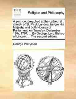 A sermon, preached at the cathedral church of St. Paul, London, before His Majesty, and both Houses of Parliament, on Tuesday, December 19th, 1797; ... By George, Lord Bishop of Lincoln. ... The second edition. by George Pretyman