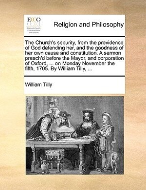 The Church's security, from the providence of God defending her, and the goodness of her own cause and constitution. A sermon preach'd before the Mayor, and corporation of Oxford, ... on Monday November the fifth, 1705. By William Tilly, ... by William Tilly