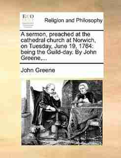A Sermon, Preached At The Cathedral Church At Norwich, On Tuesday, June 19, 1764: Being The Guild-day. By John Greene,... by John Greene
