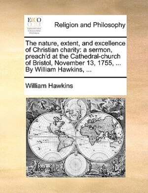 The nature, extent, and excellence of Christian charity: a sermon, preach'd at the Cathedral-church of Bristol, November 13, 1755, ... By William Hawkins, . by William Hawkins