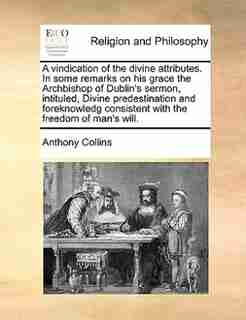 A vindication of the divine attributes. In some remarks on his grace the Archbishop of Dublin's sermon, intituled, Divine predestination and foreknowledg consistent with the freedom of man's will. by Anthony Collins