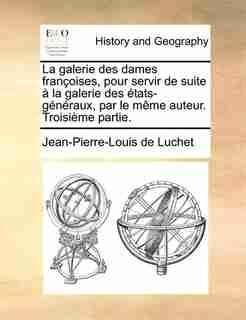 La galerie des dames françoises, pour servir de suite à la galerie des états-généraux, par le même auteur. Troisième partie. by Jean-pierre-louis De Luchet