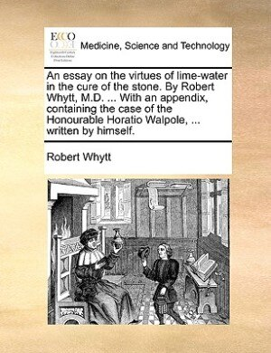 An essay on the virtues of lime-water in the cure of the stone. By Robert Whytt, M.D. ... With an appendix, containing the case of the Honourable Horatio Walpole, ... written by himself. by Robert Whytt