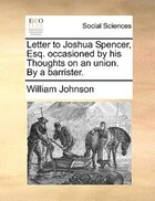 Letter to Joshua Spencer, Esq. occasioned by his Thoughts on an union. By a barrister.