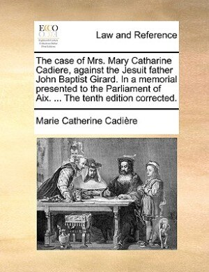 The case of Mrs. Mary Catharine Cadiere, against the Jesuit father John Baptist Girard. In a memorial presented to the Parliament of Aix. ... The tent by Marie Catherine Cadière