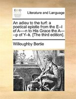 An adieu to the turf: a poetical epistle from the E--l of A----n to His Grace the A-----p of Y--k…