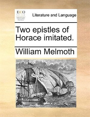 Two epistles of Horace imitated. by William Melmoth