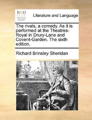 The Rivals, A Comedy. As It Is Performed At The Theatres-royal In Drury-lane And Covent-garden. The Sixth Edition. by Richard Brinsley Sheridan
