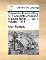 The Tea-table Miscellany: Or, A Complete Collection Of Scots Sangs. ... Vol. I.  Volume 1 Of 3