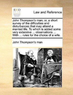 John Thompson's Man; Or, A Short Survey Of The Difficulties And Disturbances That May Attend A Married Life. To Which Is Added Some Very Extensive ... Observations ... With ... Rules For The Choice Of A Wife. by John Thompson's Man
