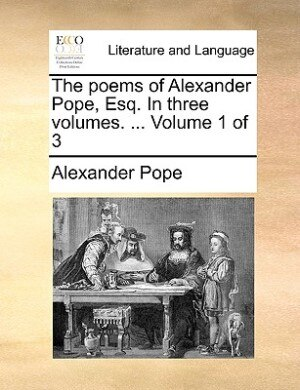 The Poems Of Alexander Pope, Esq. In Three Volumes. ...  Volume 1 Of 3 by Alexander Pope