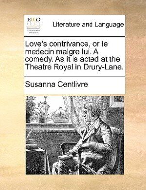 Love's Contrivance, Or Le Medecin Malgre Lui. A Comedy. As It Is Acted At The Theatre Royal In Drury-lane. by Susanna Centlivre