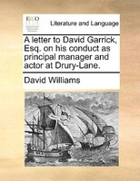 A Letter To David Garrick, Esq. On His Conduct As Principal Manager And Actor At Drury-lane.