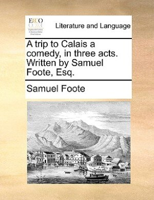 A Trip To Calais A Comedy, In Three Acts. Written By Samuel Foote, Esq. by Samuel Foote