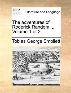 The Adventures Of Roderick Random. ...  Volume 1 Of 2 by Tobias George Smollett