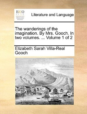 The Wanderings Of The Imagination. By Mrs. Gooch. In Two Volumes. ...  Volume 1 Of 2 by Elizabeth Sarah Villa-real Gooch