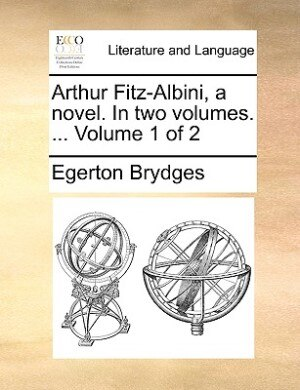 Arthur Fitz-albini, A Novel. In Two Volumes. ...  Volume 1 Of 2 by Egerton Brydges