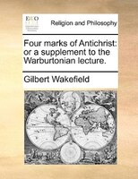 Four Marks Of Antichrist: Or A Supplement To The Warburtonian Lecture.