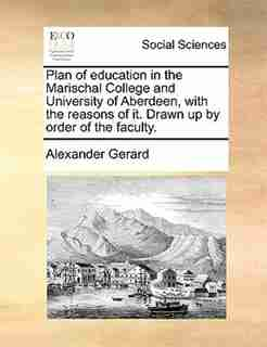 Plan of education in the Marischal College and University of Aberdeen, with the reasons of it. Drawn up by order of the faculty. by Alexander Gerard