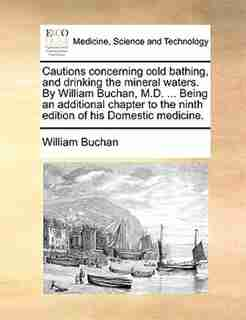 Cautions concerning cold bathing, and drinking the mineral waters. By William Buchan, M.D. ... Being an additional chapter to the ninth edition of his Domestic medicine. by William Buchan