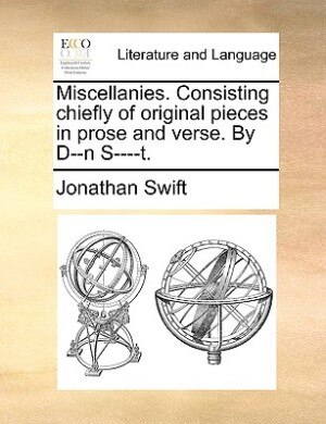 Miscellanies. Consisting Chiefly Of Original Pieces In Prose And Verse. By D--n S----t. by JONATHAN SWIFT