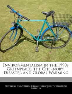Environmentalism In The 1990s: Greenpeace, The Chernobyl Disaster And Global Warming by Jenny Reese