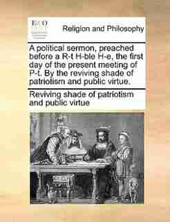A Political Sermon, Preached Before A R-t H-ble H-e, The First Day Of The Present Meeting Of P-t. By The Reviving Shade Of Patriotism And Public Virtue. by Reviving Shade Of Patriotism And Public