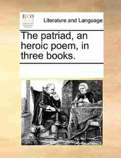 The Patriad, An Heroic Poem, In Three Books. by See Notes Multiple Contributors