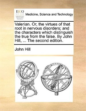 Valerian. Or, The Virtues Of That Root In Nervous Disorders; And The Characters Which Distinguish The True From The False. By John Hill, ... The Second Edition. by John Hill