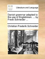 Danish Grammar Adapted To The Use Of Englishmen. ... By Fredk Schneider ...