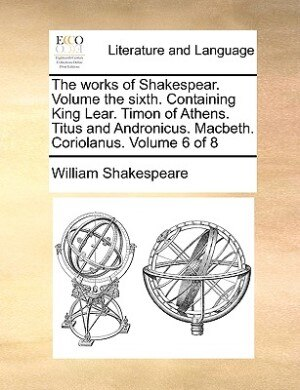 The Works Of Shakespear.  Volume The Sixth.  Containing King Lear.  Timon Of Athens.  Titus And Andronicus.  Macbeth.  Coriolanus.  Volume 6 Of 8 by William Shakespeare