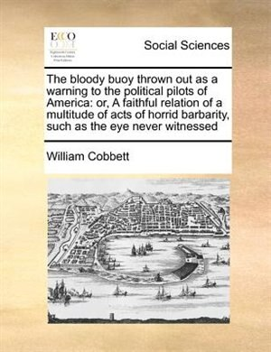 The Bloody Buoy Thrown Out As A Warning To The Political Pilots Of America:  Or, A Faithful Relation Of A Multitude Of Acts Of Horrid Barbarity, Such A