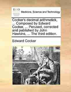 Cocker's Decimal Arithmetick, ... Composed By Edward Cocker, ... Perused, Corrected And Published By John Hawkins, ... The Third Edition. by Edward Cocker